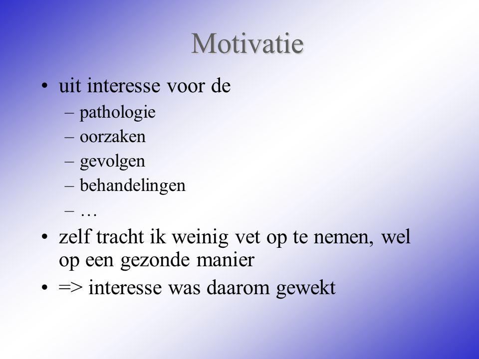 Motivatie uit interesse voor de –pathologie –oorzaken –gevolgen –behandelingen –… zelf tracht ik weinig vet op te nemen, wel op een gezonde manier =>