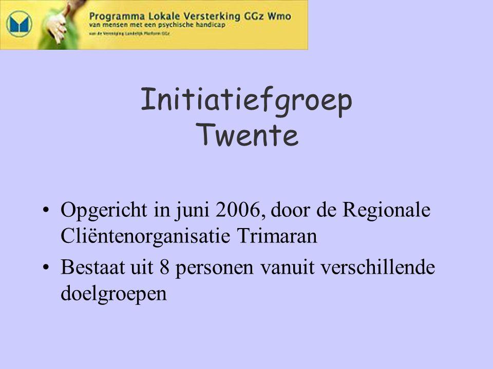 Initiatiefgroep Twente Opgericht in juni 2006, door de Regionale Cliëntenorganisatie Trimaran Bestaat uit 8 personen vanuit verschillende doelgroepen