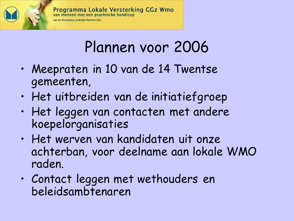 Plannen voor 2006 Meepraten in 10 van de 14 Twentse gemeenten, Het uitbreiden van de initiatiefgroep Het leggen van contacten met andere koepelorganisaties Het werven van kandidaten uit onze achterban, voor deelname aan lokale WMO raden.