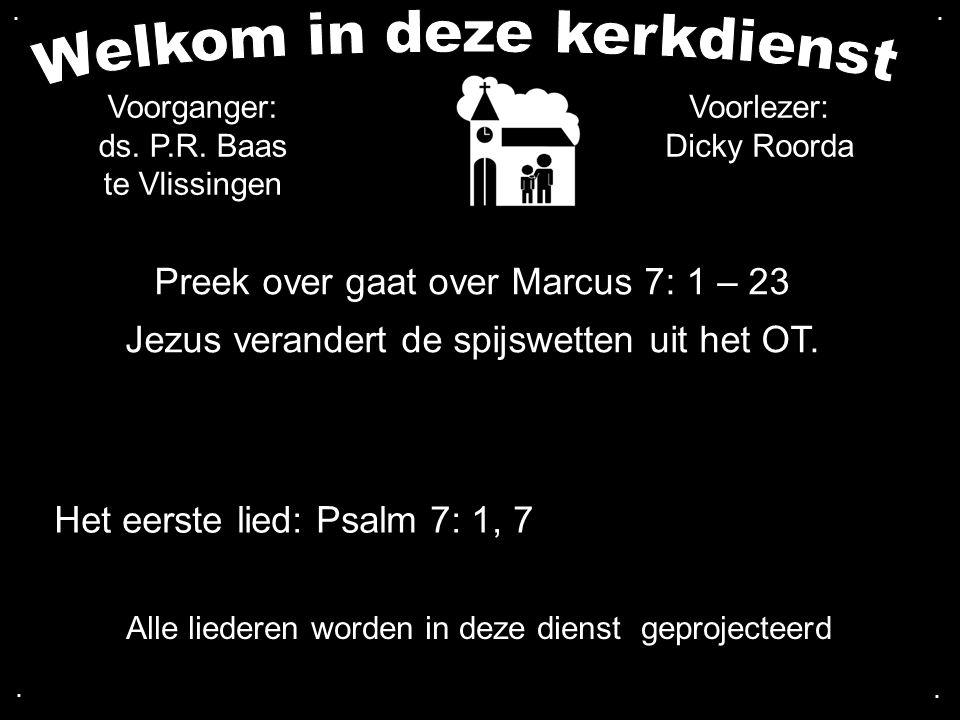 Preek over gaat over Marcus 7: 1 – 23 Jezus verandert de spijswetten uit het OT..... Alle liederen worden in deze dienst geprojecteerd Voorganger: ds.