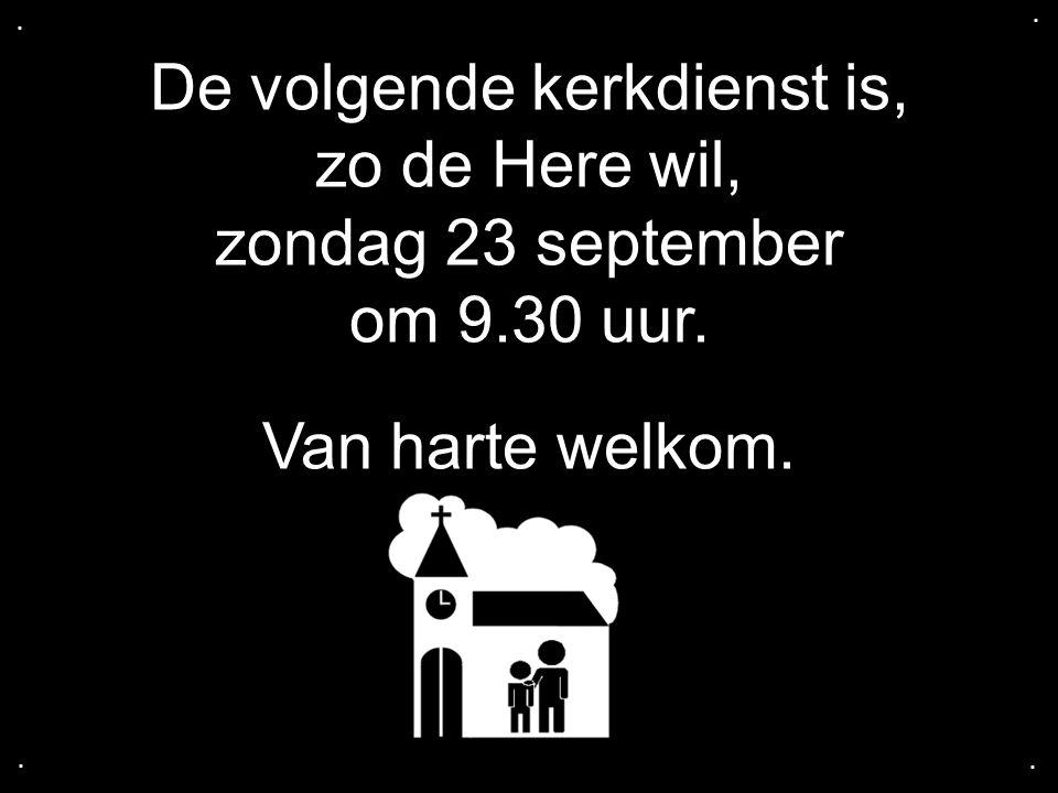 De volgende kerkdienst is, zo de Here wil, zondag 23 september om 9.30 uur. Van harte welkom.....