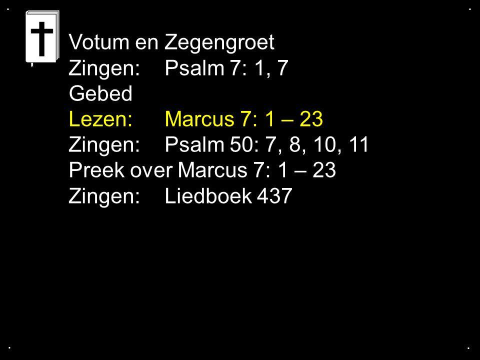 .... Votum en Zegengroet Zingen:Psalm 7: 1, 7 Gebed Lezen:Marcus 7: 1 – 23 Zingen: Psalm 50: 7, 8, 10, 11 Preek over Marcus 7: 1 – 23 Zingen:Liedboek