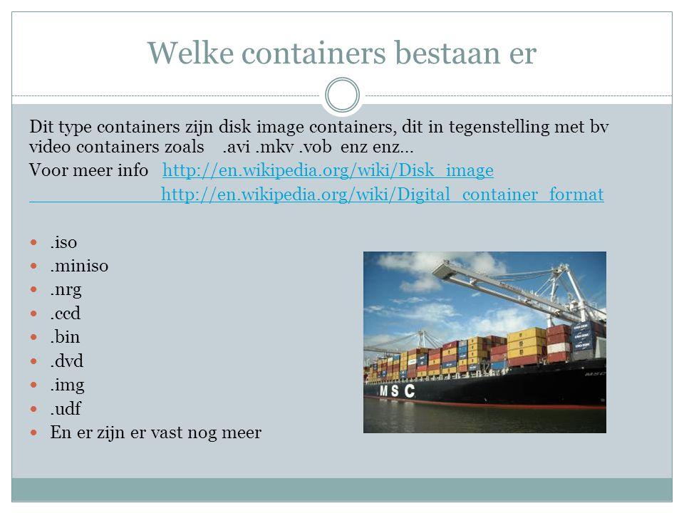 Welke containers bestaan er Dit type containers zijn disk image containers, dit in tegenstelling met bv video containers zoals.avi.mkv.vob enz enz… Vo