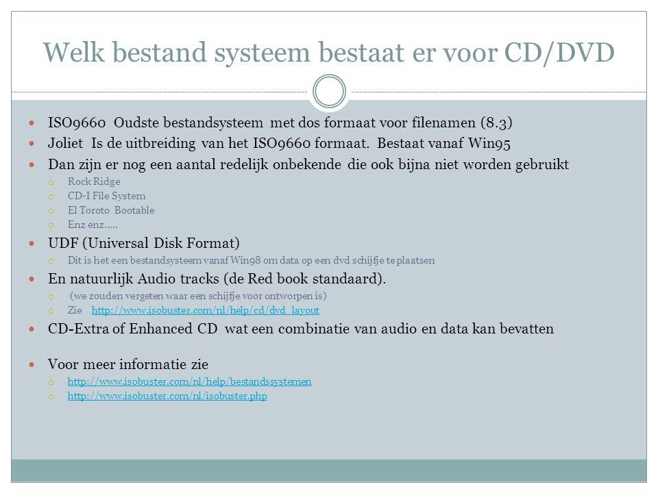 Welk bestand systeem bestaat er voor CD/DVD ISO9660 Oudste bestandsysteem met dos formaat voor filenamen (8.3) Joliet Is de uitbreiding van het ISO966