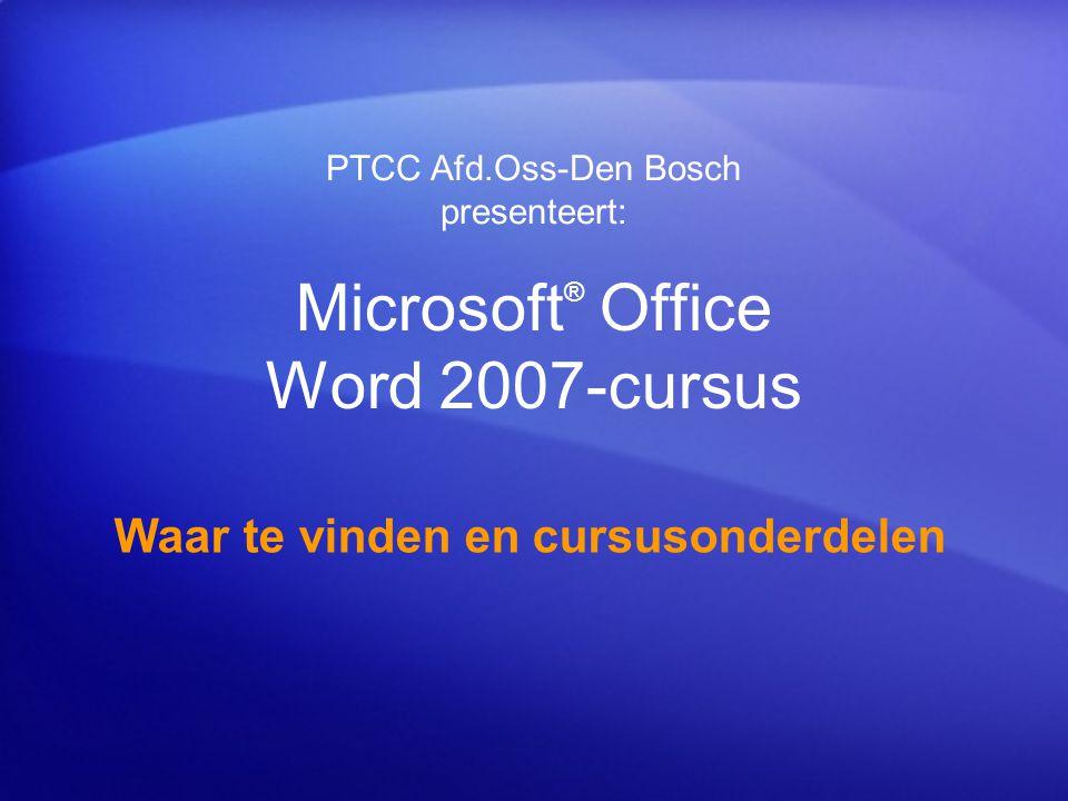 Microsoft ® Office Word 2007-cursus Waar te vinden en cursusonderdelen PTCC Afd.Oss-Den Bosch presenteert: