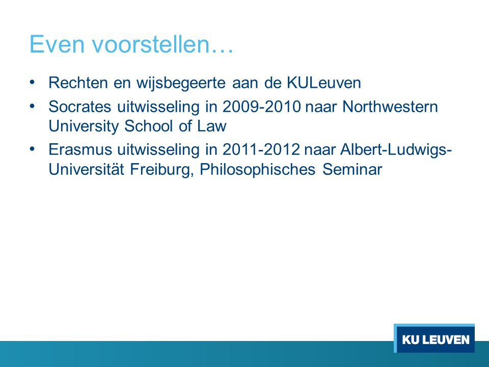 Even voorstellen… Rechten en wijsbegeerte aan de KULeuven Socrates uitwisseling in 2009-2010 naar Northwestern University School of Law Erasmus uitwisseling in 2011-2012 naar Albert-Ludwigs- Universität Freiburg, Philosophisches Seminar