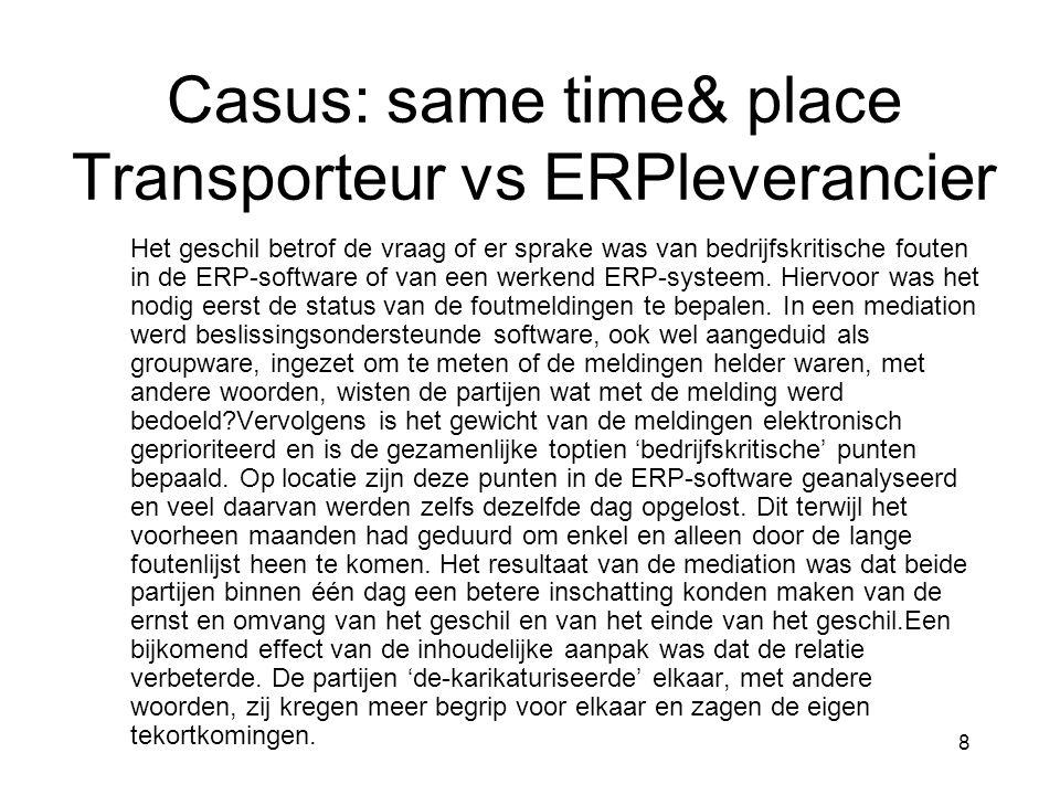8 Casus: same time& place Transporteur vs ERPleverancier Het geschil betrof de vraag of er sprake was van bedrijfskritische fouten in de ERP-software of van een werkend ERP-systeem.