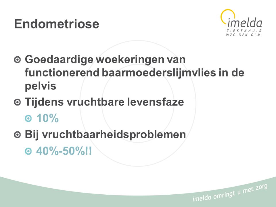 Endometriose Goedaardige woekeringen van functionerend baarmoederslijmvlies in de pelvis Tijdens vruchtbare levensfaze 10% Bij vruchtbaarheidsprobleme