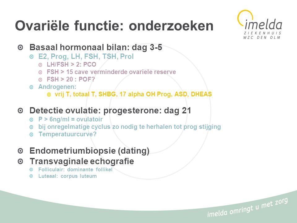 Ovariële functie: onderzoeken Basaal hormonaal bilan: dag 3-5 E2, Prog, LH, FSH, TSH, Prol LH/FSH > 2: PCO FSH > 15 cave verminderde ovariele reserve
