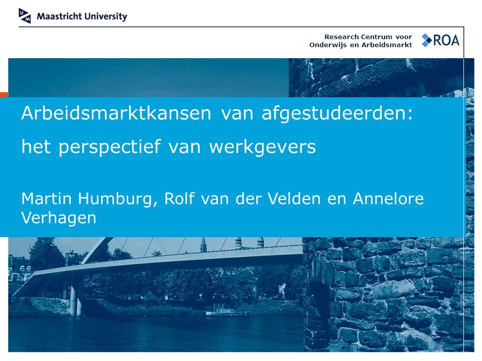 Arbeidsmarktkansen van afgestudeerden: het perspectief van werkgevers Martin Humburg, Rolf van der Velden en Annelore Verhagen Research Centrum voor O