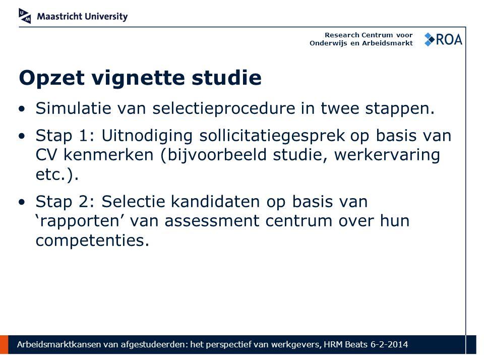 Arbeidsmarktkansen van afgestudeerden: het perspectief van werkgevers, HRM Beats 6-2-2014 Research Centrum voor Onderwijs en Arbeidsmarkt Opzet vignette studie Simulatie van selectieprocedure in twee stappen.