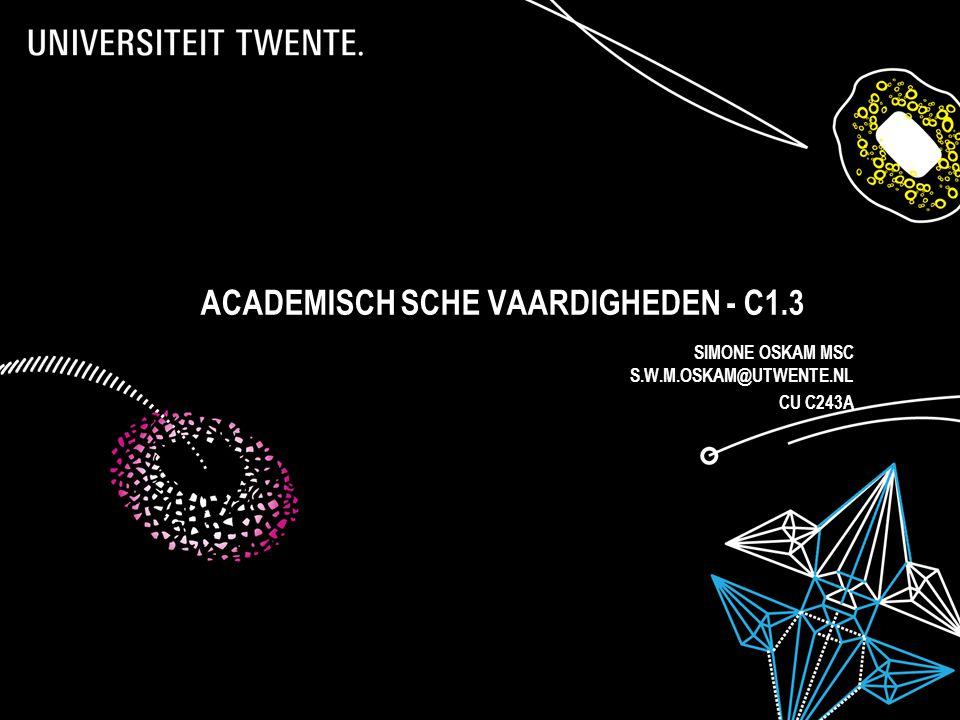 ACADEMISCH SCHE VAARDIGHEDEN - C1.3 SIMONE OSKAM MSC S.W.M.OSKAM@UTWENTE.NL CU C243A