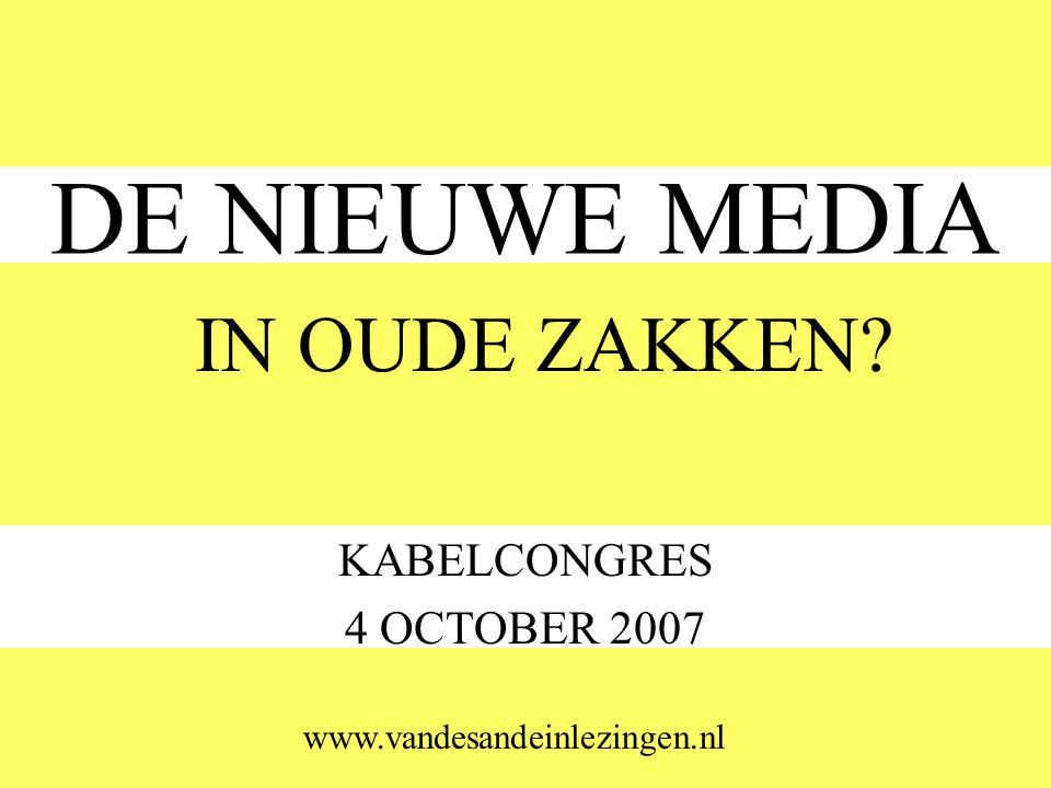 DE NIEUWE MEDIA KABELCONGRES 4 OCTOBER 2007 IN OUDE ZAKKEN www.vandesandeinlezingen.nl