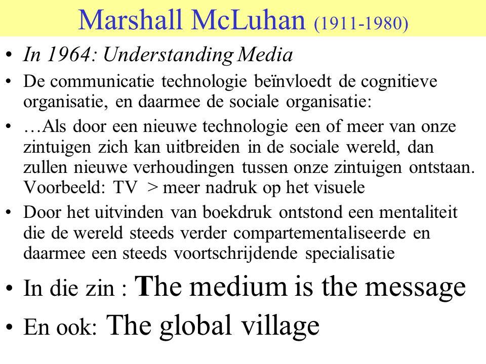 Marshall McLuhan (1911-1980) In 1964: Understanding Media De communicatie technologie beïnvloedt de cognitieve organisatie, en daarmee de sociale organisatie: …Als door een nieuwe technologie een of meer van onze zintuigen zich kan uitbreiden in de sociale wereld, dan zullen nieuwe verhoudingen tussen onze zintuigen ontstaan.