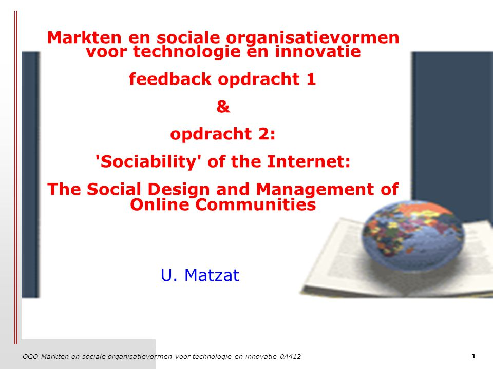 OGO Markten en sociale organisatievormen voor technologie en innovatie 0A412 1 Markten en sociale organisatievormen voor technologie en innovatie feedback opdracht 1 & opdracht 2: Sociability of the Internet: The Social Design and Management of Online Communities U.