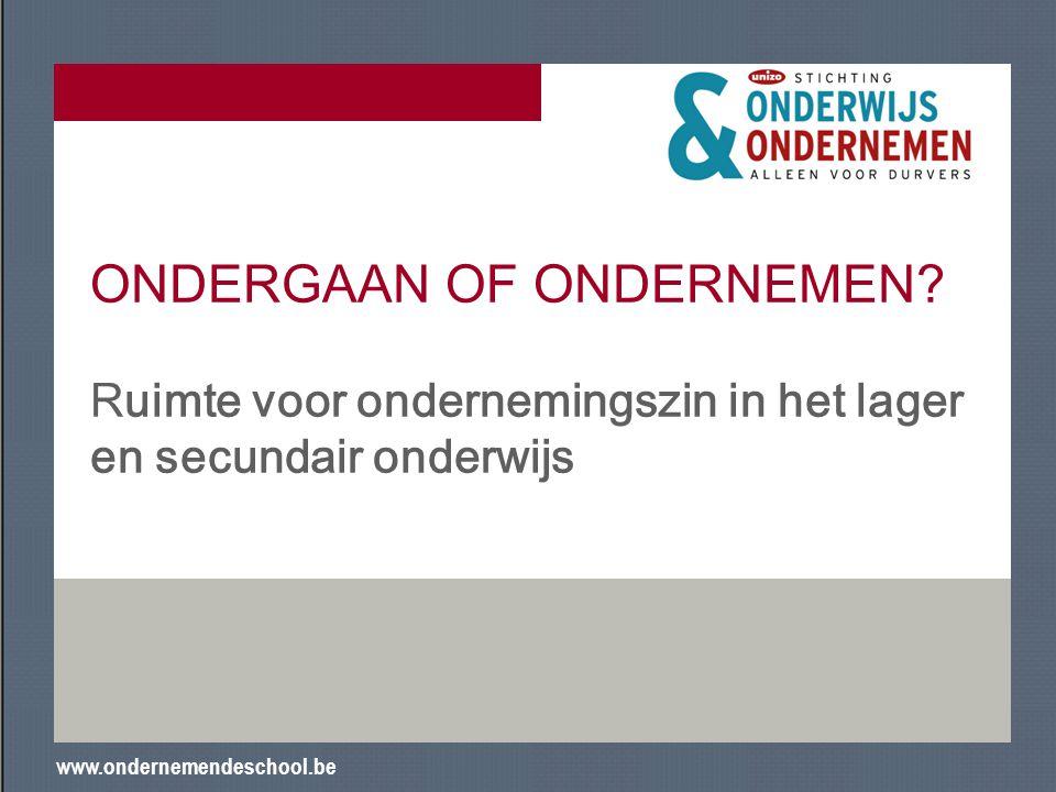 www.ondernemendeschool.be ONDERGAAN OF ONDERNEMEN? Ruimte voor ondernemingszin in het lager en secundair onderwijs