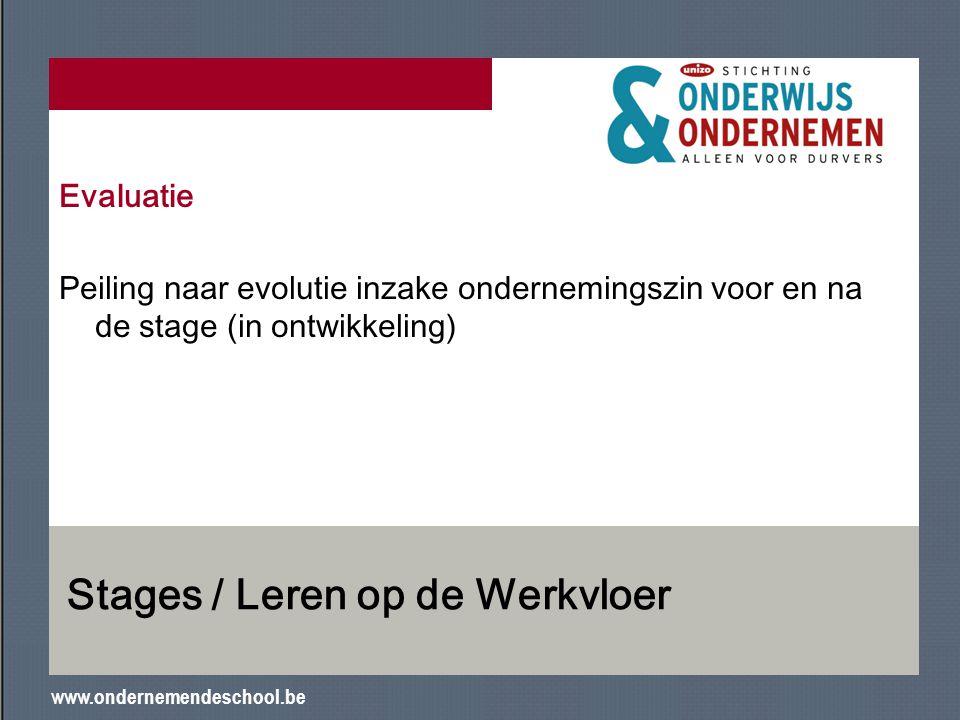 www.ondernemendeschool.be Stages / Leren op de Werkvloer Evaluatie Peiling naar evolutie inzake ondernemingszin voor en na de stage (in ontwikkeling)