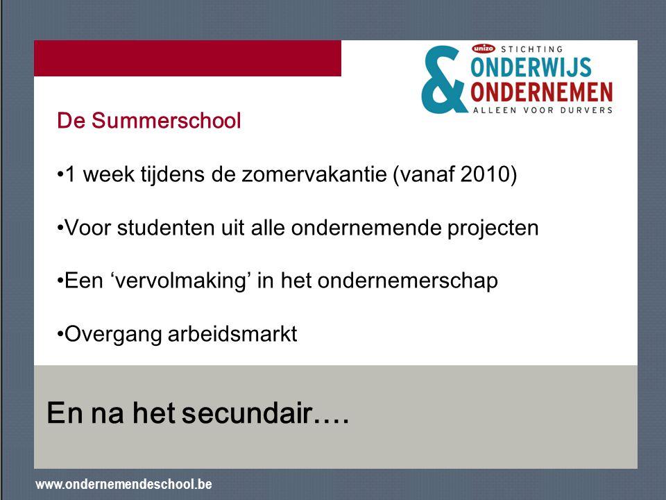 www.ondernemendeschool.be En na het secundair…. De Summerschool 1 week tijdens de zomervakantie (vanaf 2010) Voor studenten uit alle ondernemende proj