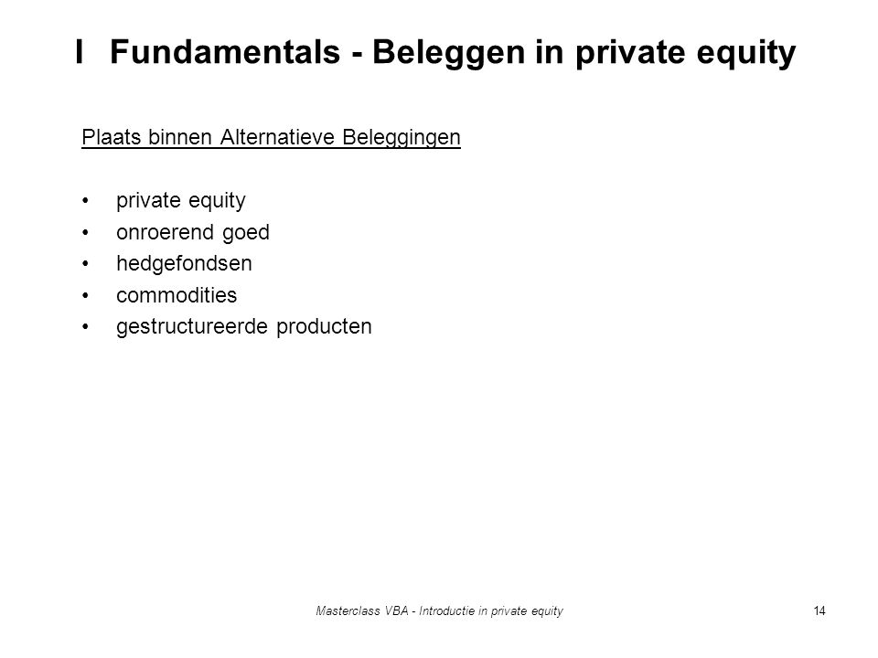Masterclass VBA - Introductie in private equity14 Plaats binnen Alternatieve Beleggingen private equity onroerend goed hedgefondsen commodities gestructureerde producten I Fundamentals - Beleggen in private equity