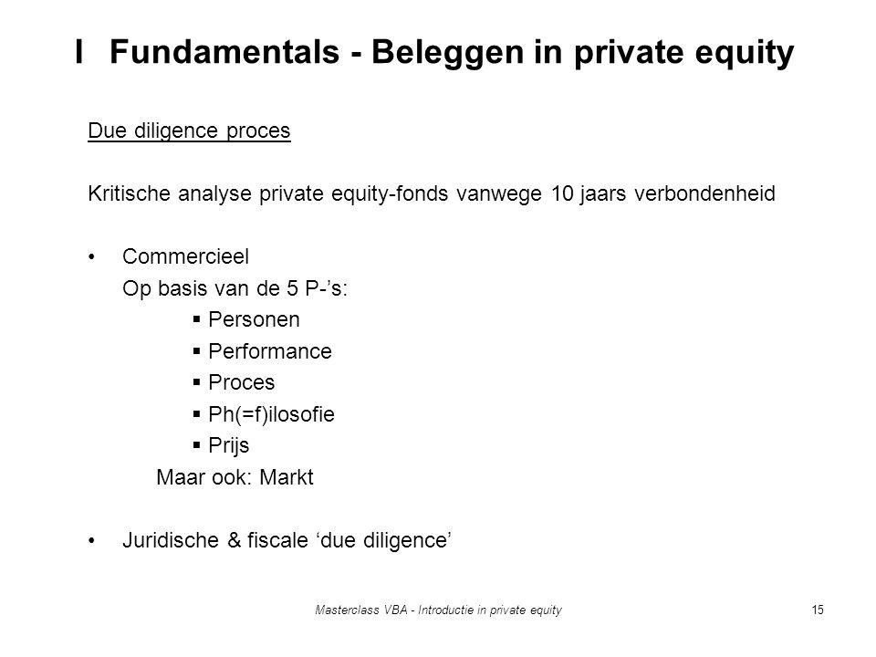 Masterclass VBA - Introductie in private equity15 Due diligence proces Kritische analyse private equity-fonds vanwege 10 jaars verbondenheid Commercieel Op basis van de 5 P-'s:  Personen  Performance  Proces  Ph(=f)ilosofie  Prijs Maar ook: Markt Juridische & fiscale 'due diligence' I Fundamentals - Beleggen in private equity