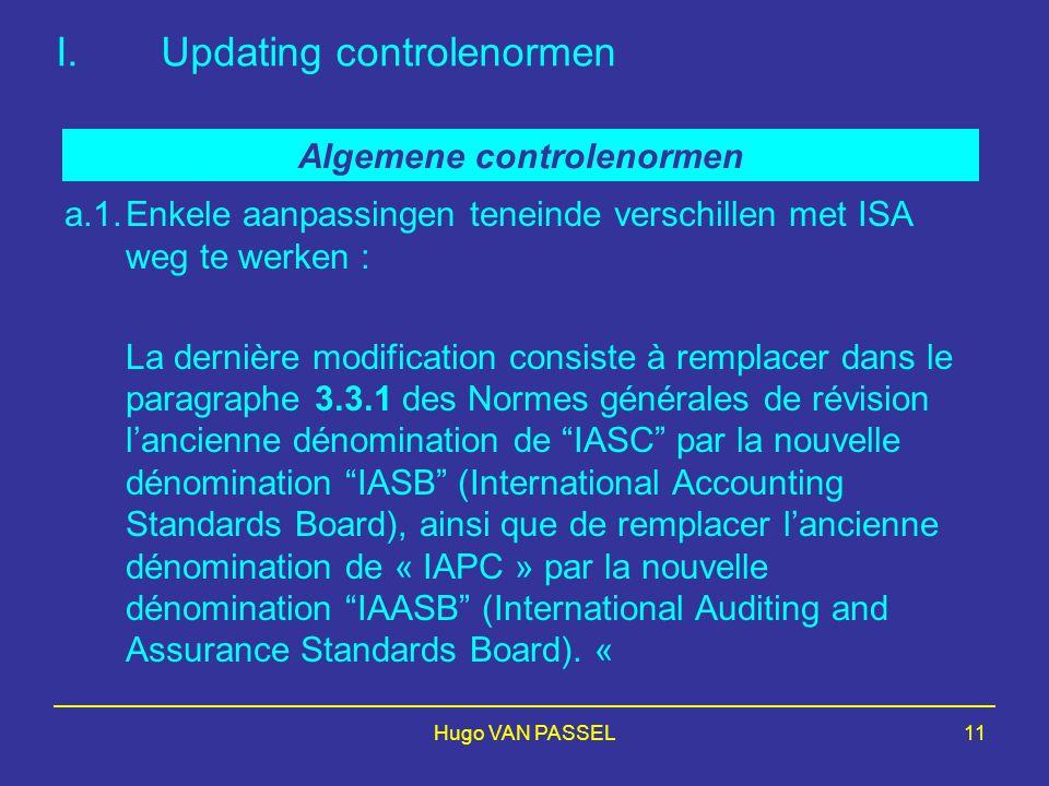 Hugo VAN PASSEL11 I.Updating controlenormen a.1.Enkele aanpassingen teneinde verschillen met ISA weg te werken : La dernière modification consiste à remplacer dans le paragraphe 3.3.1 des Normes générales de révision l'ancienne dénomination de IASC par la nouvelle dénomination IASB (International Accounting Standards Board), ainsi que de remplacer l'ancienne dénomination de « IAPC » par la nouvelle dénomination IAASB (International Auditing and Assurance Standards Board).