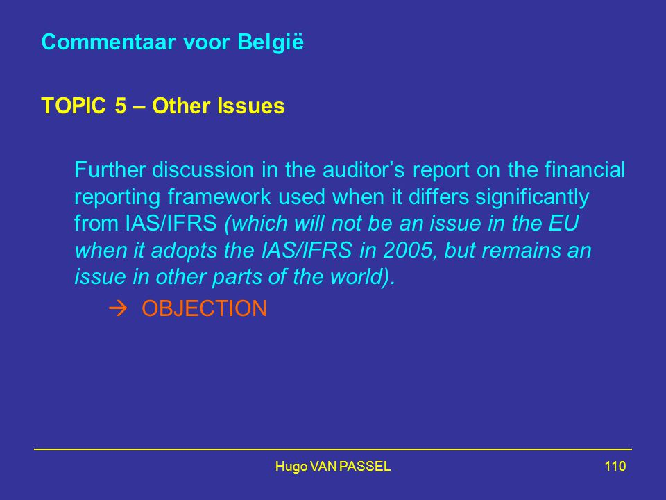 Hugo VAN PASSEL110 Commentaar voor België TOPIC 5 – Other Issues Further discussion in the auditor's report on the financial reporting framework used when it differs significantly from IAS/IFRS (which will not be an issue in the EU when it adopts the IAS/IFRS in 2005, but remains an issue in other parts of the world).