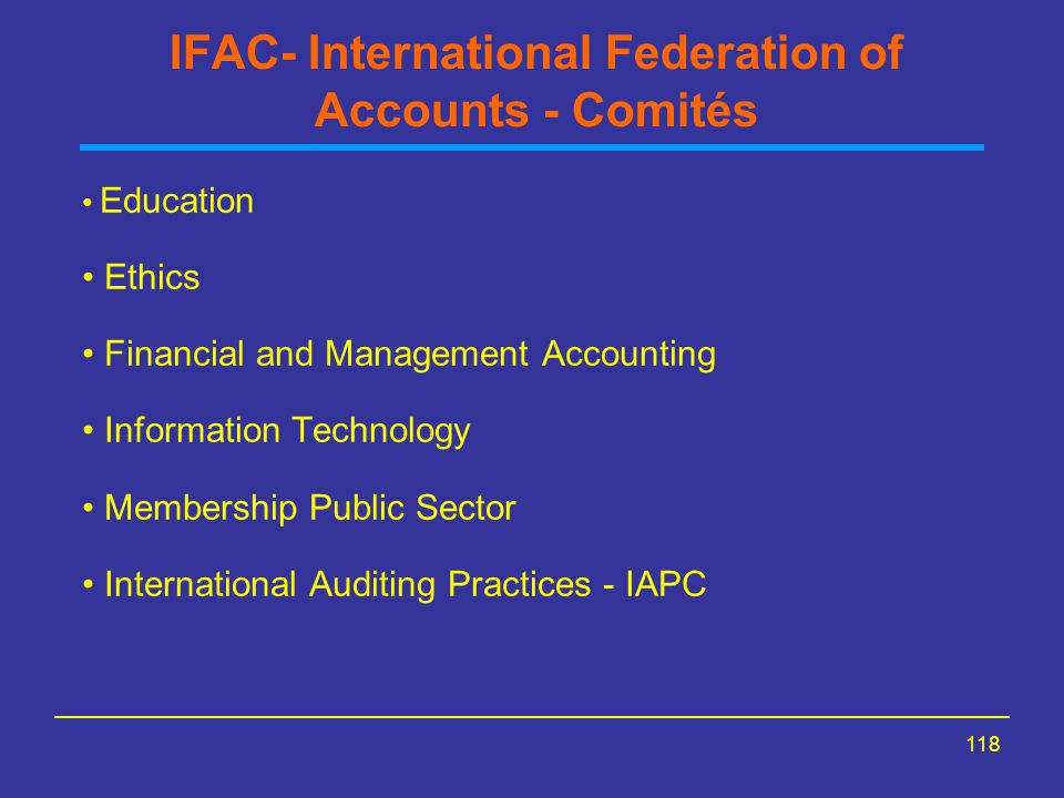 118 IFAC- International Federation of Accounts - Comités Education Ethics Financial and Management Accounting Information Technology Membership Public