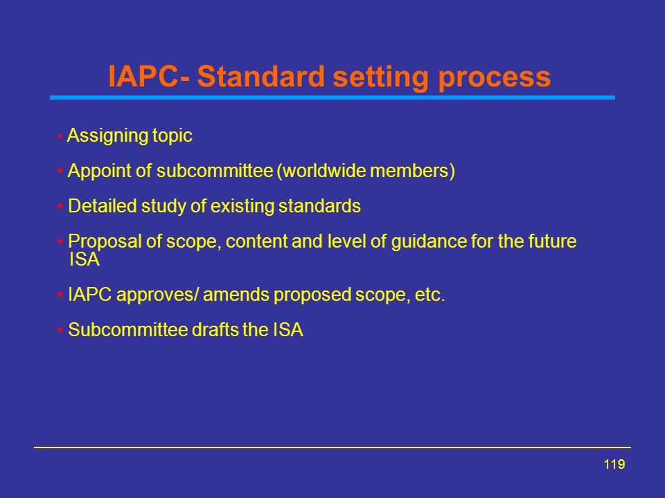 119 IAPC- Standard setting process Assigning topic Appoint of subcommittee (worldwide members) Detailed study of existing standards Proposal of scope, content and level of guidance for the future ISA IAPC approves/ amends proposed scope, etc.
