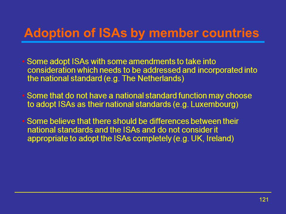 121 Adoption of ISAs by member countries Some adopt ISAs with some amendments to take into consideration which needs to be addressed and incorporated