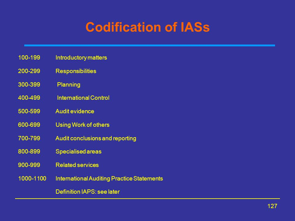 127 Codification of IASs 100-199 Introductory matters 200-299 Responsibilities 300-399 Planning 400-499 International Control 500-599 Audit evidence 600-699 Using Work of others 700-799 Audit conclusions and reporting 800-899 Specialised areas 900-999 Related services 1000-1100 International Auditing Practice Statements Definition IAPS: see later