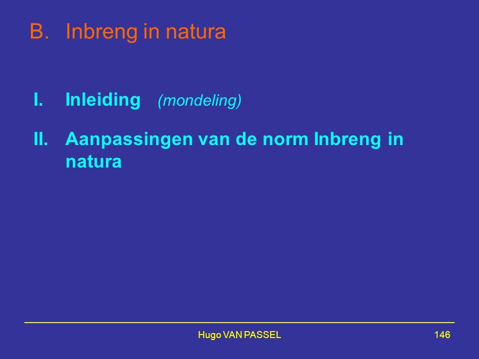 Hugo VAN PASSEL146 B.Inbreng in natura I.Inleiding (mondeling) II.Aanpassingen van de norm Inbreng in natura