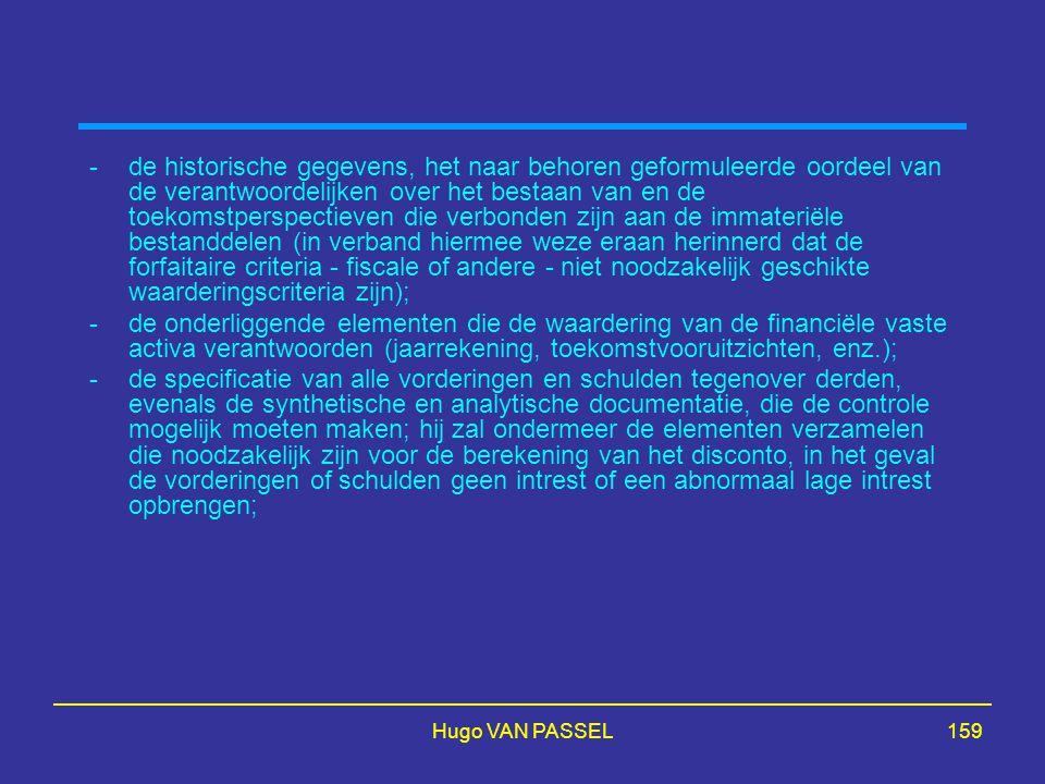 Hugo VAN PASSEL159 -de historische gegevens, het naar behoren geformuleerde oordeel van de verantwoordelijken over het bestaan van en de toekomstperspectieven die verbonden zijn aan de immateriële bestanddelen (in verband hiermee weze eraan herinnerd dat de forfaitaire criteria - fiscale of andere - niet noodzakelijk geschikte waarderingscriteria zijn); -de onderliggende elementen die de waardering van de financiële vaste activa verantwoorden (jaarrekening, toekomstvooruitzichten, enz.); -de specificatie van alle vorderingen en schulden tegenover derden, evenals de synthetische en analytische documentatie, die de controle mogelijk moeten maken; hij zal ondermeer de elementen verzamelen die noodzakelijk zijn voor de berekening van het disconto, in het geval de vorderingen of schulden geen intrest of een abnormaal lage intrest opbrengen;