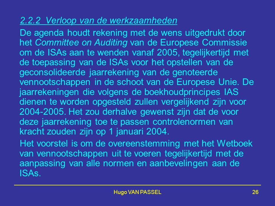 Hugo VAN PASSEL26 2.2.2 Verloop van de werkzaamheden De agenda houdt rekening met de wens uitgedrukt door het Committee on Auditing van de Europese Commissie om de ISAs aan te wenden vanaf 2005, tegelijkertijd met de toepassing van de ISAs voor het opstellen van de geconsolideerde jaarrekening van de genoteerde vennootschappen in de schoot van de Europese Unie.