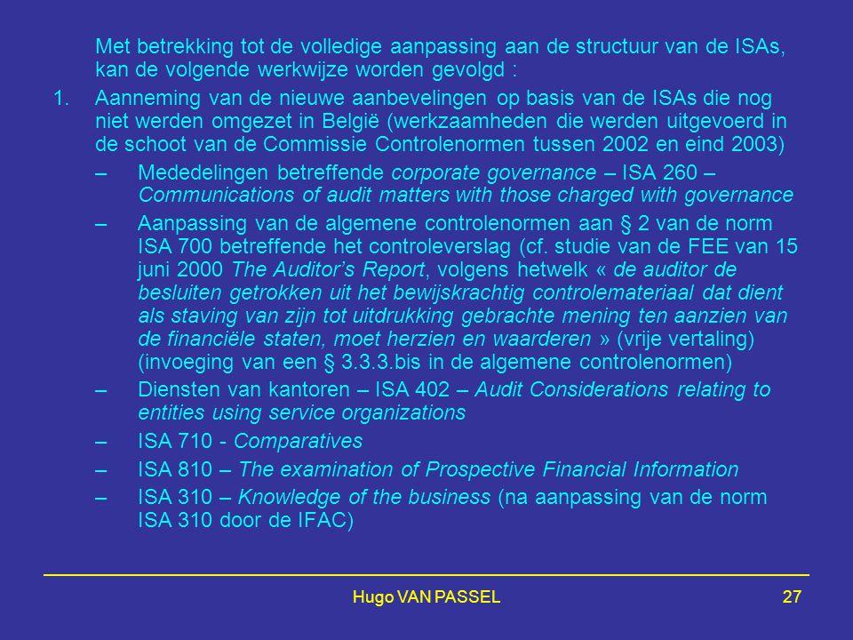 Hugo VAN PASSEL27 Met betrekking tot de volledige aanpassing aan de structuur van de ISAs, kan de volgende werkwijze worden gevolgd : 1.Aanneming van de nieuwe aanbevelingen op basis van de ISAs die nog niet werden omgezet in België (werkzaamheden die werden uitgevoerd in de schoot van de Commissie Controlenormen tussen 2002 en eind 2003) –Mededelingen betreffende corporate governance – ISA 260 – Communications of audit matters with those charged with governance –Aanpassing van de algemene controlenormen aan § 2 van de norm ISA 700 betreffende het controleverslag (cf.