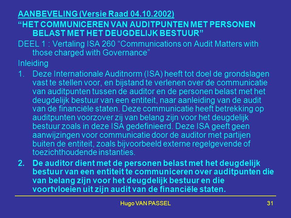 Hugo VAN PASSEL31 AANBEVELING (Versie Raad 04.10.2002) HET COMMUNICEREN VAN AUDITPUNTEN MET PERSONEN BELAST MET HET DEUGDELIJK BESTUUR DEEL 1 : Vertaling ISA 260 Communications on Audit Matters with those charged with Governance Inleiding 1.Deze Internationale Auditnorm (ISA) heeft tot doel de grondslagen vast te stellen voor, en bijstand te verlenen over de communicatie van auditpunten tussen de auditor en de personen belast met het deugdelijk bestuur van een entiteit, naar aanleiding van de audit van de financiële staten.