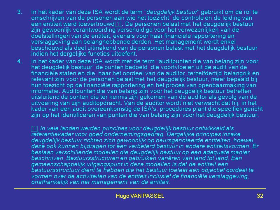 Hugo VAN PASSEL32 3.In het kader van deze ISA wordt de term deugdelijk bestuur gebruikt om de rol te omschrijven van de personen aan wie het toezicht, de controle en de leiding van een entiteit werd toevertrouwd[1].