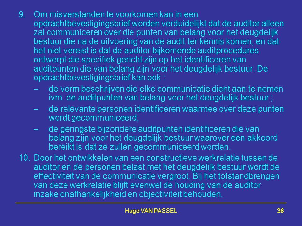 Hugo VAN PASSEL36 9.Om misverstanden te voorkomen kan in een opdrachtbevestigingsbrief worden verduidelijkt dat de auditor alleen zal communiceren over die punten van belang voor het deugdelijk bestuur die na de uitvoering van de audit ter kennis komen, en dat het niet vereist is dat de auditor bijkomende auditprocedures ontwerpt die specifiek gericht zijn op het identificeren van auditpunten die van belang zijn voor het deugdelijk bestuur.