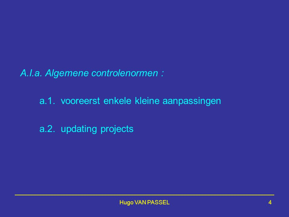 Hugo VAN PASSEL4 A.I.a. Algemene controlenormen : a.1. vooreerst enkele kleine aanpassingen a.2. updating projects