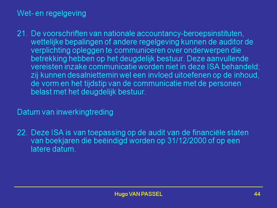 Hugo VAN PASSEL44 Wet- en regelgeving 21.De voorschriften van nationale accountancy-beroepsinstituten, wettelijke bepalingen of andere regelgeving kunnen de auditor de verplichting opleggen te communiceren over onderwerpen die betrekking hebben op het deugdelijk bestuur.