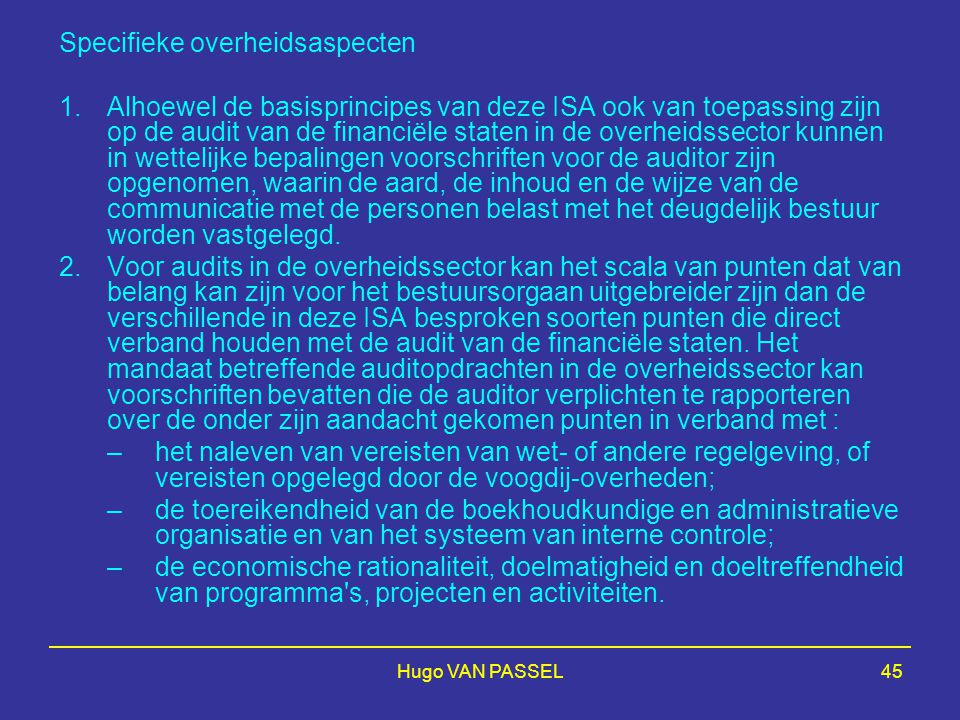 Hugo VAN PASSEL45 Specifieke overheidsaspecten 1.Alhoewel de basisprincipes van deze ISA ook van toepassing zijn op de audit van de financiële staten in de overheidssector kunnen in wettelijke bepalingen voorschriften voor de auditor zijn opgenomen, waarin de aard, de inhoud en de wijze van de communicatie met de personen belast met het deugdelijk bestuur worden vastgelegd.