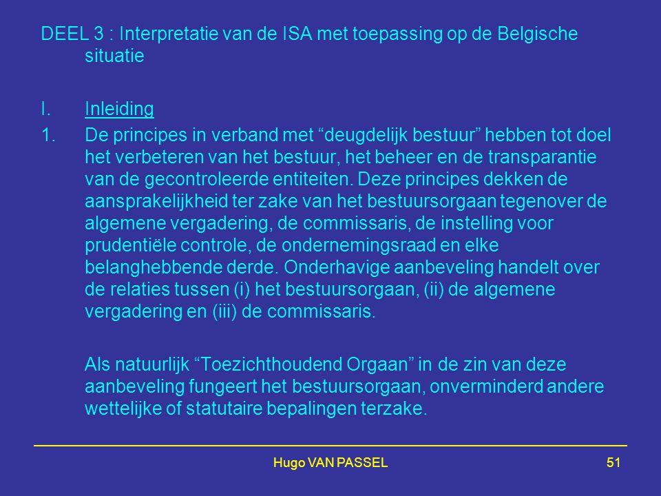 Hugo VAN PASSEL51 DEEL 3 : Interpretatie van de ISA met toepassing op de Belgische situatie I.Inleiding 1.De principes in verband met deugdelijk bestuur hebben tot doel het verbeteren van het bestuur, het beheer en de transparantie van de gecontroleerde entiteiten.