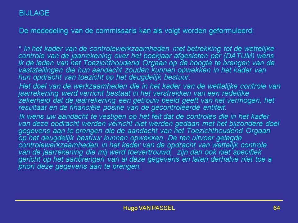 Hugo VAN PASSEL64 BIJLAGE De mededeling van de commissaris kan als volgt worden geformuleerd: In het kader van de controlewerkzaamheden met betrekking tot de wettelijke controle van de jaarrekening over het boekjaar afgesloten per (DATUM) wens ik de leden van het Toezichthoudend Orgaan op de hoogte te brengen van de vaststellingen die hun aandacht zouden kunnen opwekken in het kader van hun opdracht van toezicht op het deugdelijk bestuur.