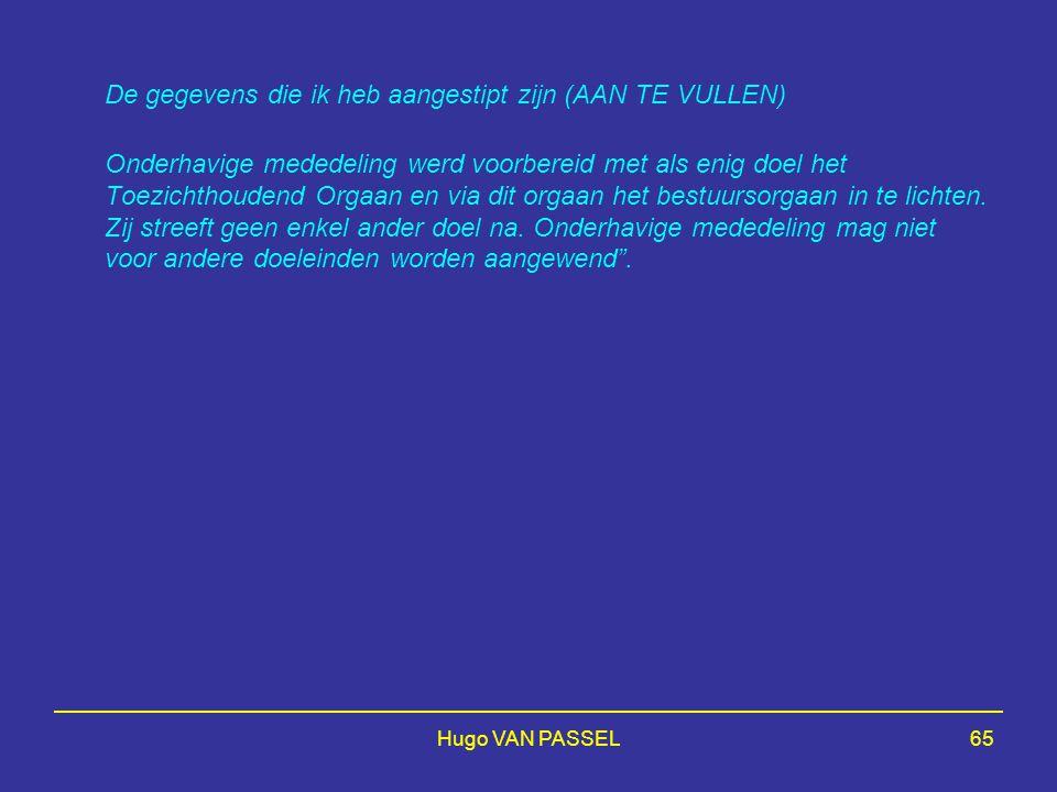 Hugo VAN PASSEL65 De gegevens die ik heb aangestipt zijn (AAN TE VULLEN) Onderhavige mededeling werd voorbereid met als enig doel het Toezichthoudend Orgaan en via dit orgaan het bestuursorgaan in te lichten.