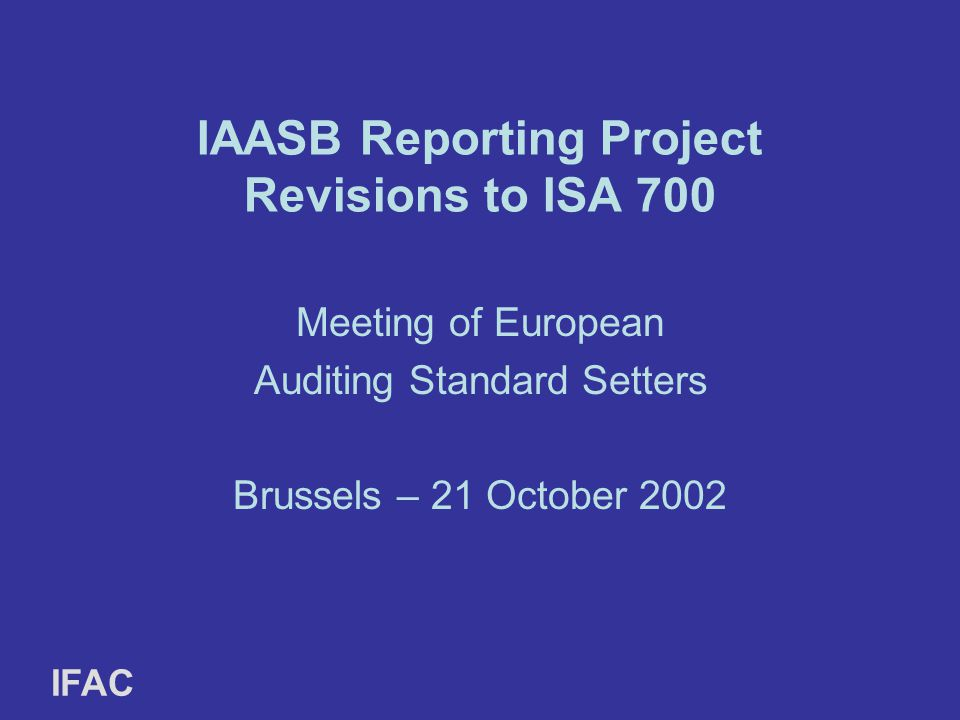 IAASB Reporting Project Revisions to ISA 700 Meeting of European Auditing Standard Setters Brussels – 21 October 2002 IFAC