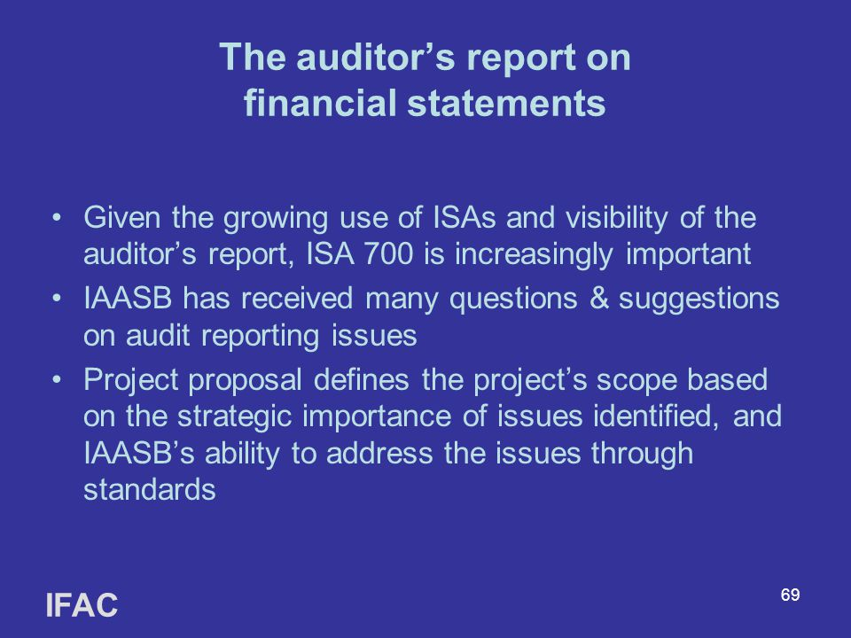 69 The auditor's report on financial statements Given the growing use of ISAs and visibility of the auditor's report, ISA 700 is increasingly important IAASB has received many questions & suggestions on audit reporting issues Project proposal defines the project's scope based on the strategic importance of issues identified, and IAASB's ability to address the issues through standards IFAC