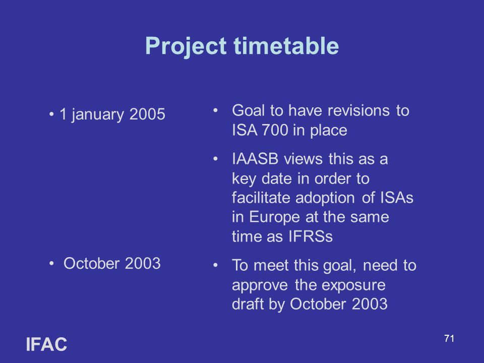 71 Project timetable IFAC 1 january 2005 October 2003 Goal to have revisions to ISA 700 in place IAASB views this as a key date in order to facilitate adoption of ISAs in Europe at the same time as IFRSs To meet this goal, need to approve the exposure draft by October 2003