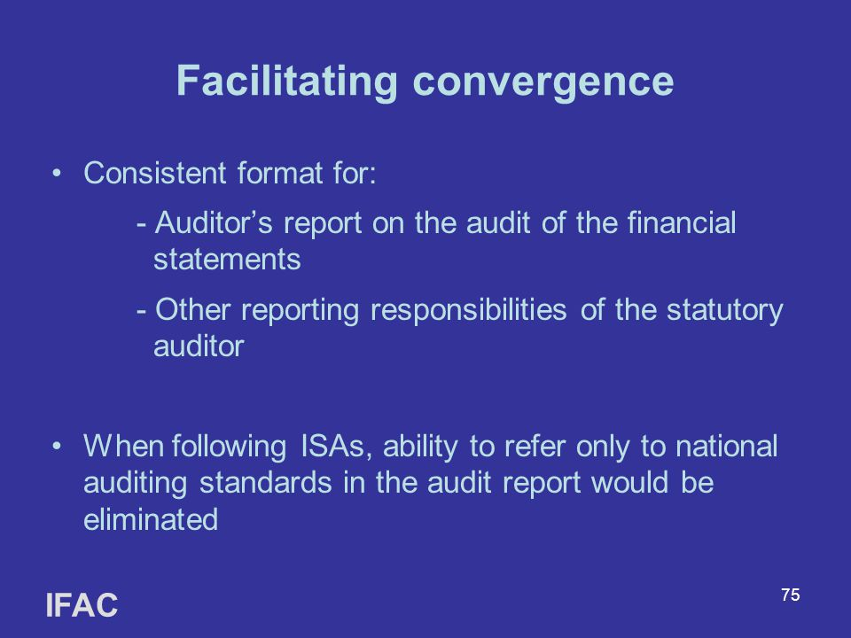 75 Facilitating convergence Consistent format for: - Auditor's report on the audit of the financial statements - Other reporting responsibilities of the statutory auditor When following ISAs, ability to refer only to national auditing standards in the audit report would be eliminated IFAC