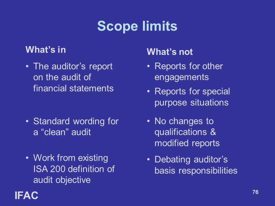 76 Scope limits IFAC What's in The auditor's report on the audit of financial statements Standard wording for a clean audit Work from existing ISA 200 definition of audit objective What's not Reports for other engagements Reports for special purpose situations No changes to qualifications & modified reports Debating auditor's basis responsibilities