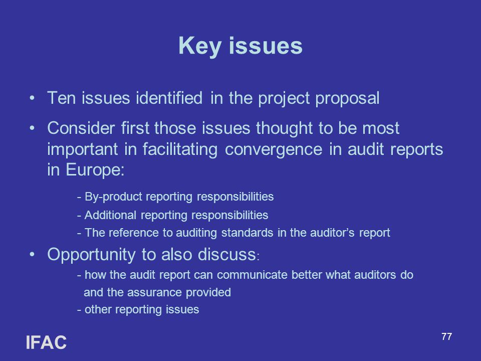 77 Key issues Ten issues identified in the project proposal Consider first those issues thought to be most important in facilitating convergence in audit reports in Europe: - By-product reporting responsibilities - Additional reporting responsibilities - The reference to auditing standards in the auditor's report Opportunity to also discuss : - how the audit report can communicate better what auditors do and the assurance provided - other reporting issues IFAC