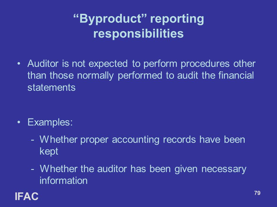 79 Byproduct reporting responsibilities Auditor is not expected to perform procedures other than those normally performed to audit the financial statements Examples: -Whether proper accounting records have been kept - Whether the auditor has been given necessary information IFAC